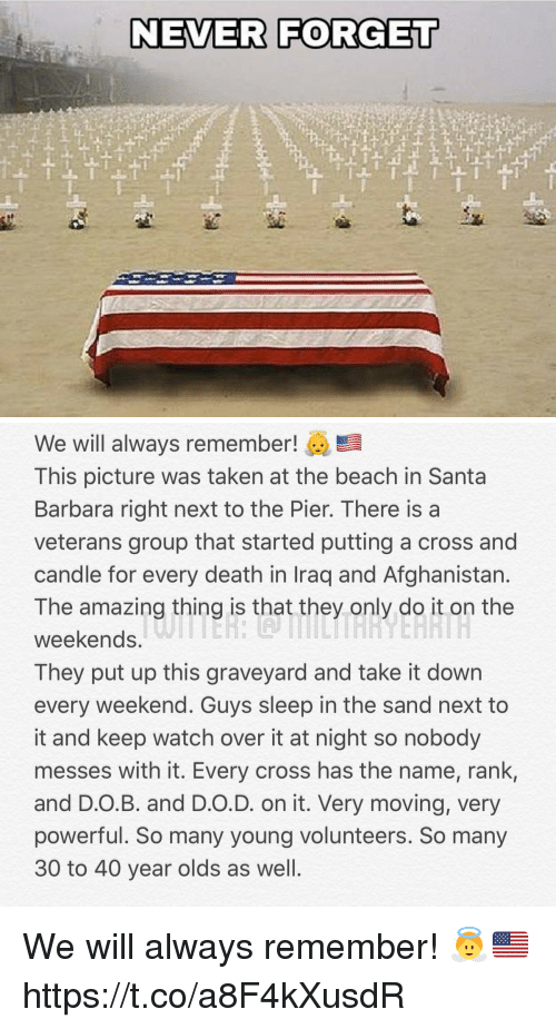 Memes, Taken, and Afghanistan: NEVER FORGET   We will always remember!  This picture was taken at the beach in Santa  Barbara right next to the Pier. There is a  veterans group that started putting a cross and  candle for every death in Iraq and Afghanistan  The amazing thing is that they only do it on the  weekends,  They put up this graveyard and take it down  every weekend. Guys sleep in the sand next to  it and keep watch over it at night so nobody  messes with it. Every cross has the name, rank,  and D.O.B. and D.O.D. on it. Very moving, very  powerful. So many young volunteers. So many  30 to 40 year olds as well We will always remember! 👼🇺🇸 https://t.co/a8F4kXusdR