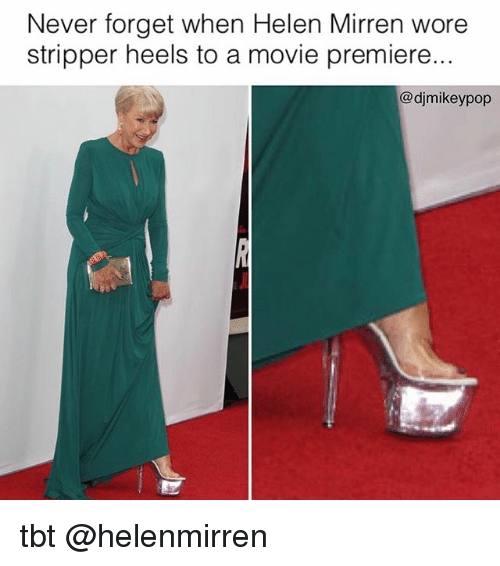 Memes, Tbt, and Movie: Never forget when Helen Mirren wore  stripper heels to a movie premiere.  Codjmikeypop tbt @helenmirren