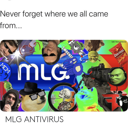 mlg: Never forget where we all came  from...  Seth FakeLastName  Doritos  Wocho Cheese  BEY  mLG  MCM  SWAGNE MLG ANTIVIRUS