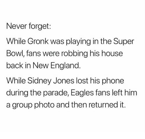 gronk: Never forget:  While Gronk was playing in the Super  Bowl, fans were robbing his house  back in New England  While Sidney Jones lost his phone  during the parade, Eagles fans left him  a group photo and then returned it.
