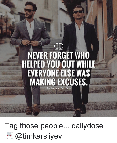 Memes, Never, and 🤖: NEVER FORGET WHO  HELPED YOU OUT WHILE  EVERYONE ELSE WAS  MAKING EXCUSES.  Tim Karsliyev Daily Dose Tag those people... dailydose 🥂 @timkarsliyev