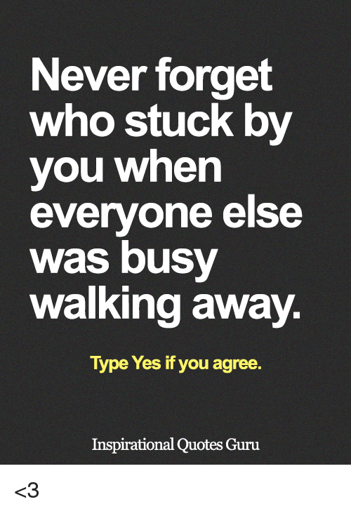Memes, Quotes, and Never: Never forget  who stuck by  you when  everyone else  Was busy  walking away  Type Yes if you agree  Inspirational Quotes Guru <3