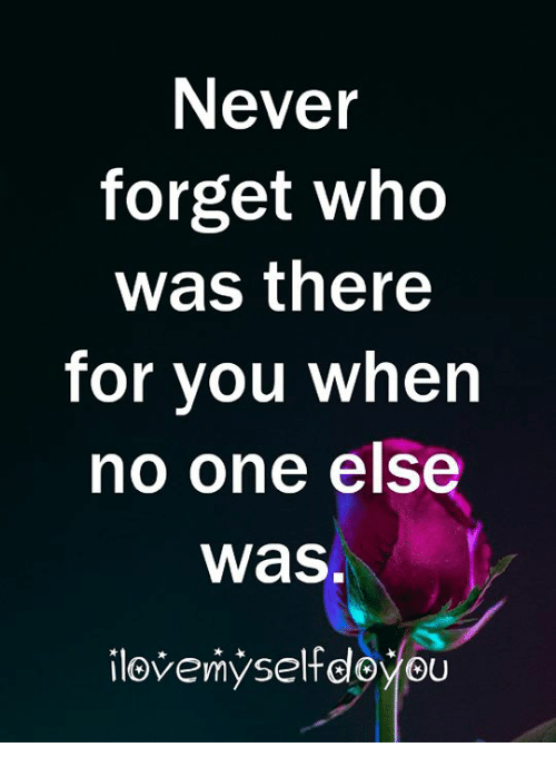 Never, Who, and One: Never  forget who  was there  for you when  no one else  was.  ilovemyselfdoyou