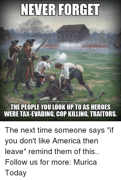 """America, Memes, and Heroes: NEVER FORGET  www MURICATODAY.COM  THE PEOPLE YOU LOOK UPTO AS HEROES  WERE TAX-EVADING, COP KILLING, TRAITORS. The next time someone says """"if you don't like America then leave"""" remind them of this..  Follow us for more: Murica Today"""