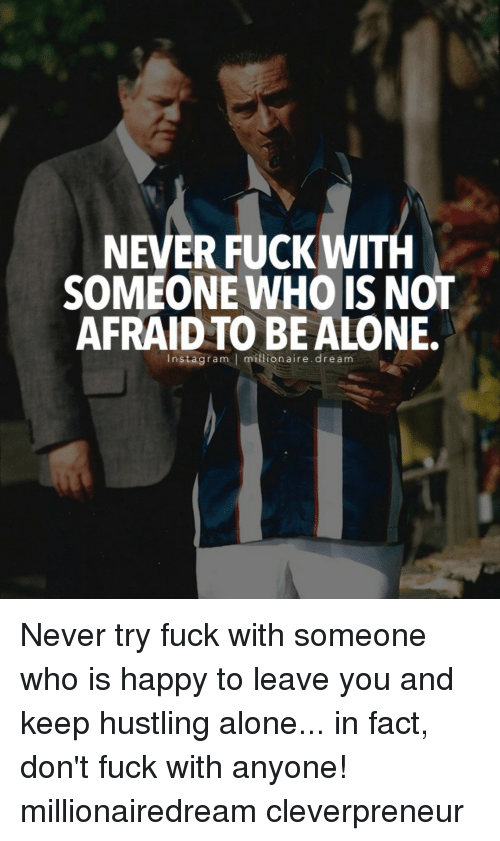 hustle: NEVER FUCK WITH  SOMEONE WHO IS NOT  AFRAID TO BE ALONE.  Insta gram l ion aire. dream Never try fuck with someone who is happy to leave you and keep hustling alone... in fact, don't fuck with anyone! millionairedream cleverpreneur