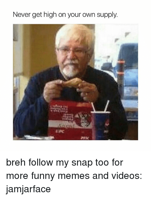 Memes, 🤖, and Snap: Never get high on your own supply breh follow my snap too for more funny memes and videos: jamjarface