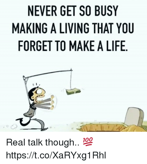 Life, Living, and Never: NEVER GET SO BUSY  MAKING A LIVING THAT YOU  FORGET TO MAKE A LIFE Real talk though.. 💯 https://t.co/XaRYxg1Rhl