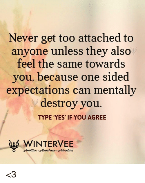 Never Get Too Attached To Anvone Unless They Also Feel The Same