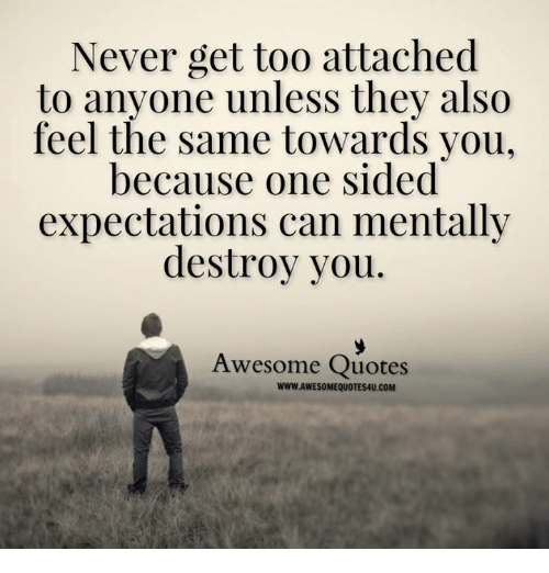 Memes, Quotes, and Awesome: Never get too attached  to anyone unless they also  feel the same towards you,  because one sided  expectations can mentally  destroy you  Awesome Quotes  WWW.AWESOMEQUOTES4U.COM