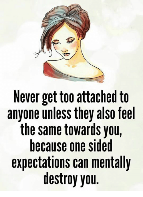Memes, Never, and 🤖: Never get too attached to  anyone unless they also feel  the same towards you,  because one sided  expectations can mentally  destroy you