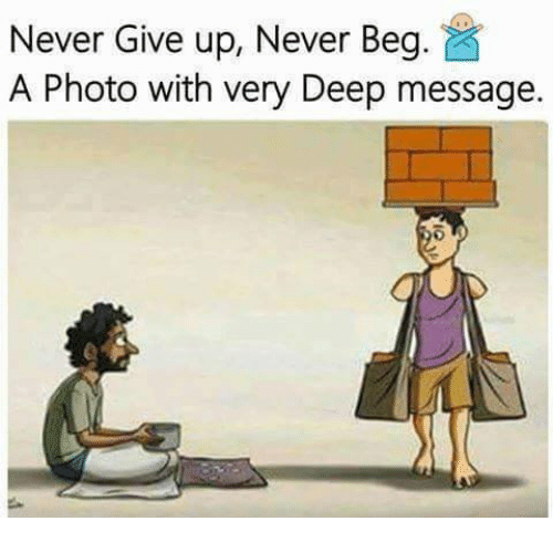 Memes, Never, and 🤖: Never Give up, Never Beg  A Photo with very Deep message.