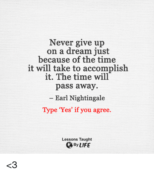 Taughting: Never give up  on a dream just  because of the time  it will take to accomplish  it. The time will  pass away  Earl Nightingale  Type 'Yes' if you agree.  Lessons Taught  By LIFE <3