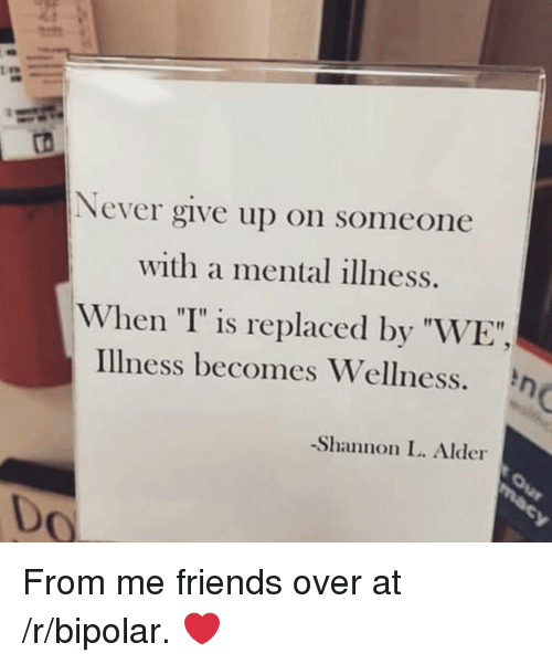 "I Is: Never give up on someone  with a mental illness.  When ""I"" is replaced by ""WE"",  Illness becomes Wellness.  -Shannon L. Alder  0 From me friends over at /r/bipolar. ❤️"