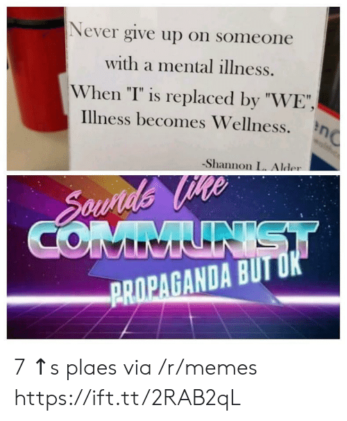 "I Is: Never give up on someone  with a mental illness.  When ""I"" is replaced by ""WE"",  illness becomes Wellness.  -Shannon L. Alder  PROPAGANDA BUTU 7 ↑s plaes via /r/memes https://ift.tt/2RAB2qL"