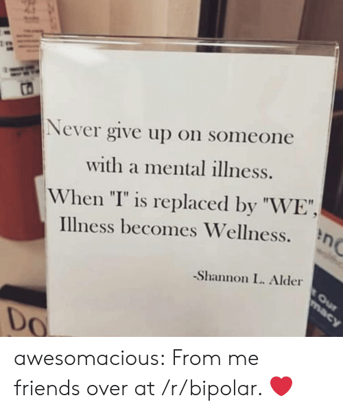 "I Is: Never give up on someone  with a mental illness.  When ""I"" is replaced by ""WE"",  Illness becomes Wellness.  -Shannon L. Alder  0 awesomacious:  From me friends over at /r/bipolar. ❤️"