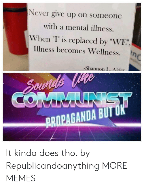 "Wellness: Never give up on someone  with a mental illness.  When ""T"" is replaced by ""WE""  illness becomes Wellness. η  -Shannon L. Alder  PROPAGANDA BUIT It kinda does tho. by Republicandoanything MORE MEMES"