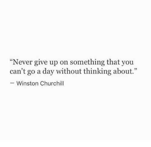 """Winston Churchill: """"Never give up on something that you  can't go a day without thinking about.""""  Winston Churchill"""