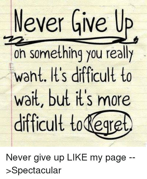 Regret: Never Give Up  on something you really  ant. It's difficult to  wait, but it's more  difficult to Regret Never give up   LIKE my page -->Spectacular