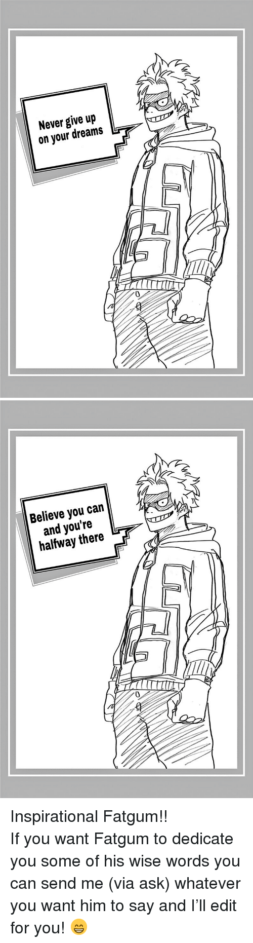 Dreams, Never, and Ask: Never give up  on your dreams  0   Believe you can  and you're  halfway there  0 <p>Inspirational Fatgum!! </p>  <p>If you want Fatgum to dedicate you some of his wise words you can send me (via ask) whatever you want him to say and I'll edit for you! 😁</p>