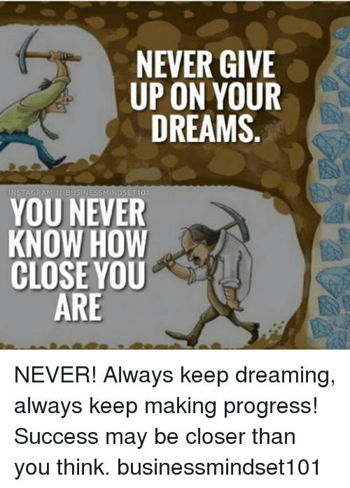 Memes, Progressive, and 🤖: NEVER GIVE  UP ON YOUR  DREAMS  BUSINESS M  ET101  YOU NEVER  KNOW HOW  CLOSE YOU  ARE NEVER! Always keep dreaming, always keep making progress! Success may be closer than you think. businessmindset101