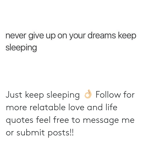 Keep Sleeping: never give up on your dreams keep  sleeping Just keep sleeping 👌🏼  Follow for more relatable love and life quotes     feel free to message me or submit posts!!