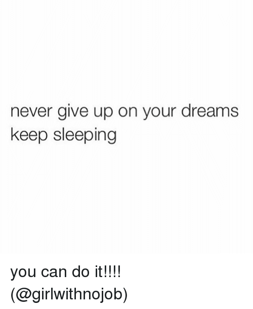 Keep Sleeping: never give up on your dreams  keep sleeping you can do it!!!! (@girlwithnojob)
