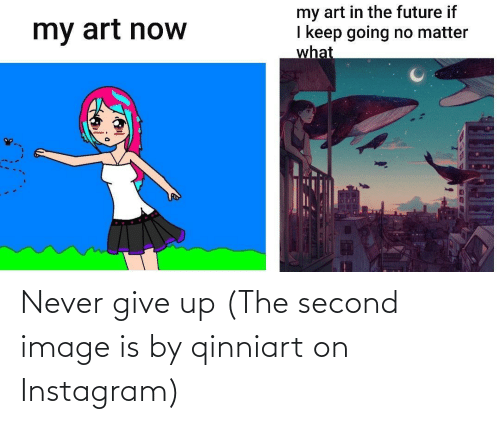 never give up: Never give up (The second image is by qinniart on Instagram)