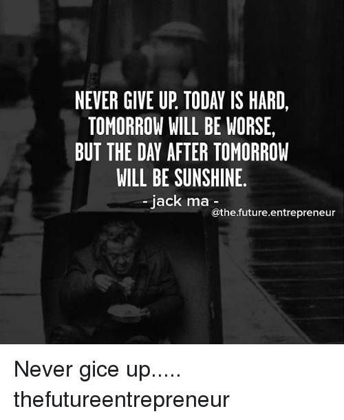 Future, Memes, and Entrepreneur: NEVER GIVE UP TODAT IS HARD,  TOMORROW WILL BE WORSE,  BUT THE DAY AFTER TOMORROW  WILL BE SUNSHINE  jack ma athe future entrepreneur Never gice up..... thefutureentrepreneur