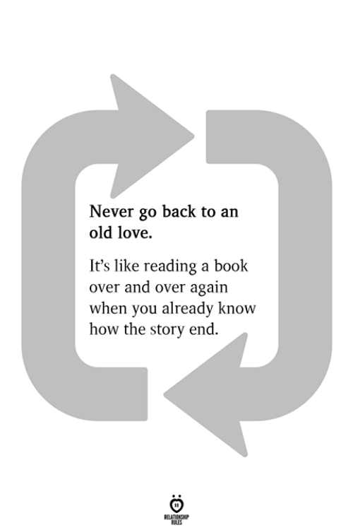 reading a book: Never go back to an  old love.  It's like reading a book  over and over again  when you already know  how the story end.