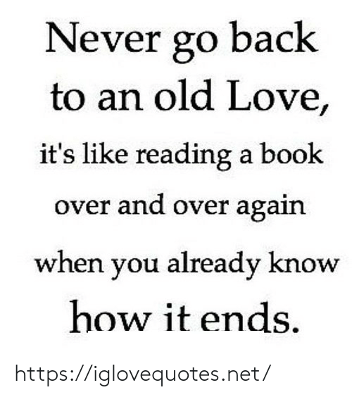 reading a book: Never go back  to an old Love,  it's like reading a book  over and over again  when you already know  how it ends https://iglovequotes.net/