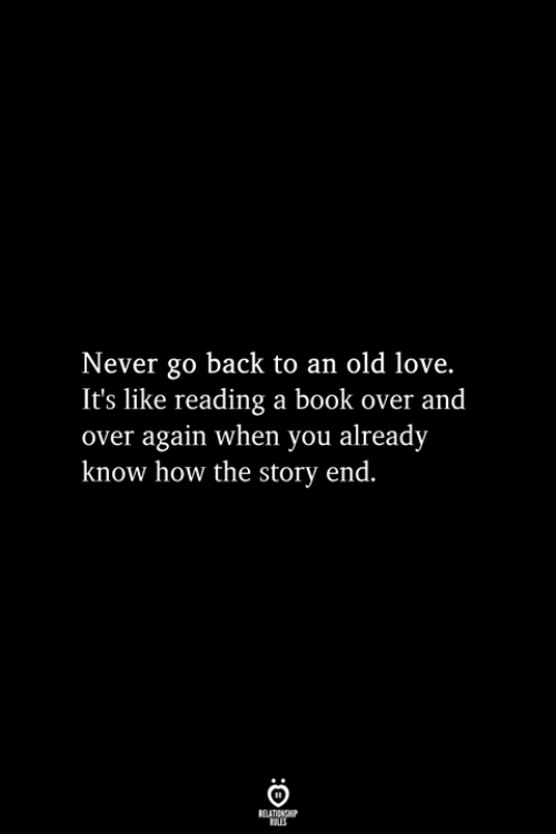 reading a book: Never go back to an old love.  It's like reading a book over and  over again when you already  know how the story end.  RELATIONSHIP  ES