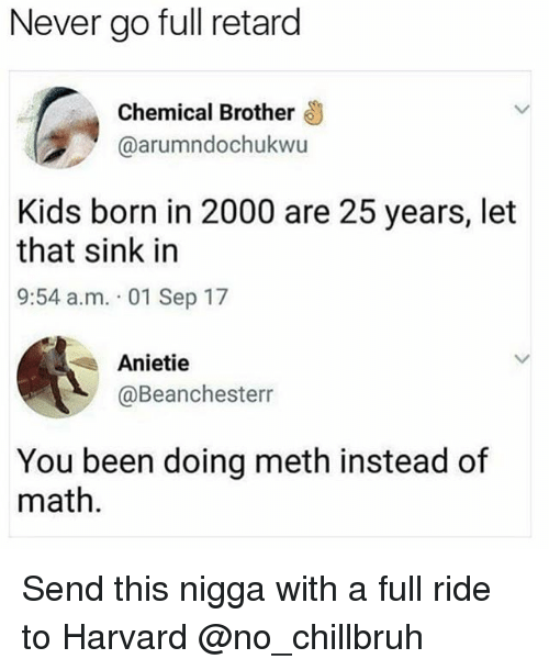 Mething: Never go full retard  Chemical Brother  @arumndochukwu  Kids born in 2000 are 25 years, let  that sink in  9:54 a.m. 01 Sep 17  Anietie  @Beanchesterr  You been doing meth instead of  math. Send this nigga with a full ride to Harvard @no_chillbruh