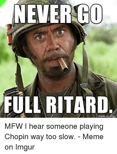 Meme, Memes, and Mfw: NEVER GO  FULL RITARD  made on inngu MFW I hear someone playing Chopin way too slow. - Meme on Imgur
