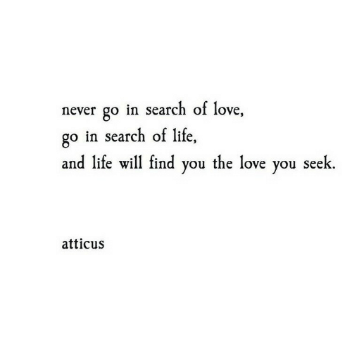 atticus: never go in search of love,  go in search of life,  and life will find you the love you seek  atticus