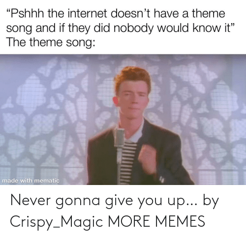 gonna: Never gonna give you up… by Crispy_Magic MORE MEMES