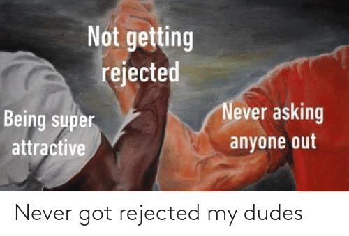 Never, Got, and Rejected: Never got rejected my dudes