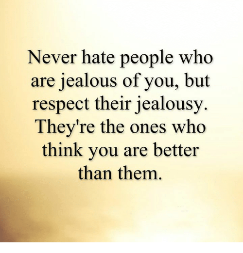 Hating People: Never hate people who  are jealous of you, but  respect their jealousy  They're the ones who  think you are better  than them.