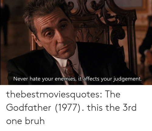 The Godfather: Never hate your enemies, it affects your judgement. thebestmoviesquotes:  The Godfather (1977).  this the 3rd one bruh