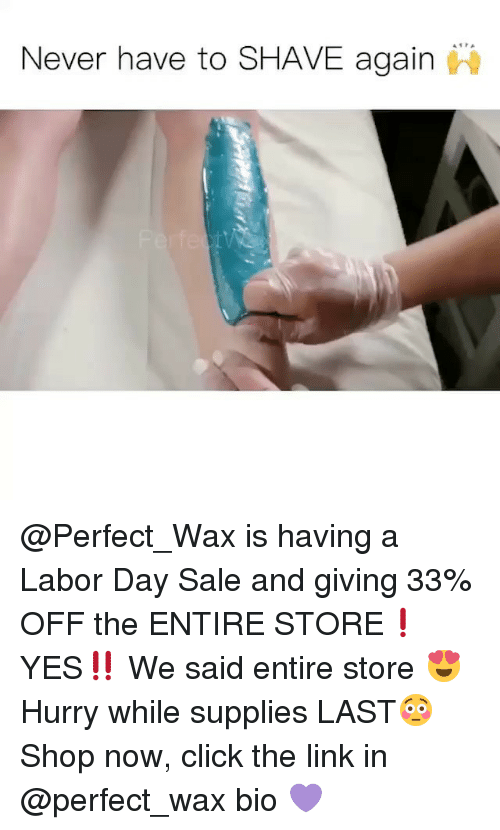 Saled: Never have to SHAVE again @Perfect_Wax is having a Labor Day Sale and giving 33% OFF the ENTIRE STORE❗️ YES‼️ We said entire store 😍 Hurry while supplies LAST😳 Shop now, click the link in @perfect_wax bio 💜
