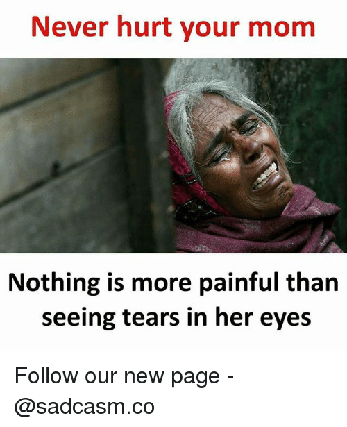 Memes, Never, and Mom: Never hurt your mom  Nothing is more painful than  seeing tears in her eyes Follow our new page - @sadcasm.co