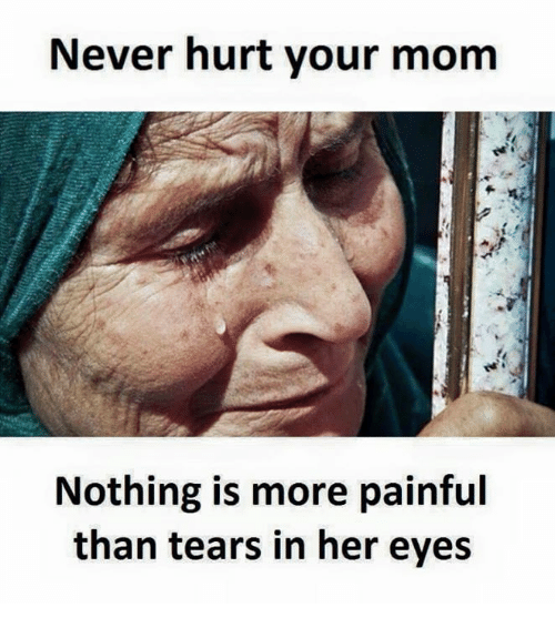 Never, Mom, and Her: Never hurt your mom  Nothing is more painful  than tears in her eyes