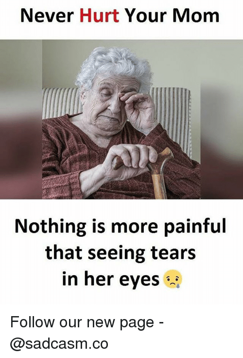 Memes, Never, and 🤖: Never Hurt Your Momm  Nothing is more painful  that seeing tears  in her eyes Follow our new page - @sadcasm.co
