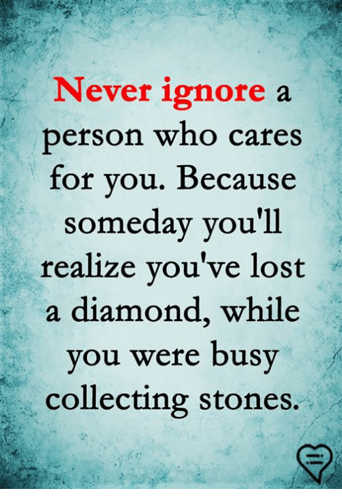 Memes, Lost, and Diamond: Never ignore a  berson who cares  for you. Because  someday you'll  realize you've lost  a diamond, while  you were busy  collecting stones.
