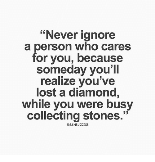 """Memes, Lost, and Diamond: """"Never ignore  a person who cares  for you, because  someday you'll  realize you've  lost a diamond,  while you were busy  collecting stones.""""  @6AMSUCCESS"""