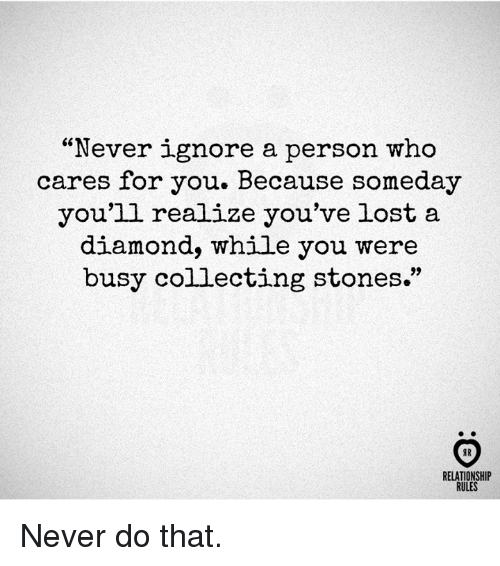 "Lost, Diamond, and Never: ""Never ignore a person who  cares for you. Because someday  you'll realize you've lost a  diamond, while you were  busy collecting stones.""  9)  RELATIONSHIP  RULES Never do that."