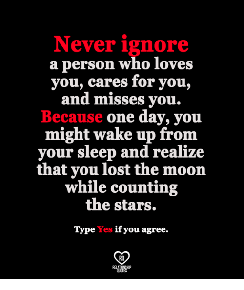 Memes, Lost, and Moon: Never ignore  a person who loves  you, cares for you,  and misses you  Because one day, you  might wake up fronm  your sleep and realize  that you lost the moon  while counting  the stars.  Type Yes if you agree.  RO