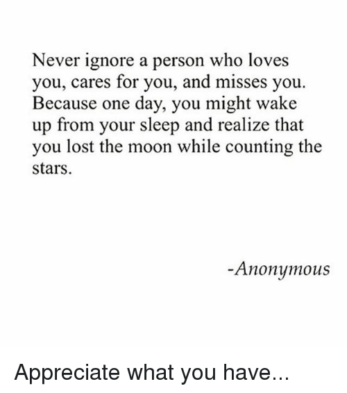Memes, Lost, and Appreciate: Never ignore a person who loves  you, cares for you, and misses you  Because one day, you might wake  up from your sleep and realize that  you lost the moon while counting the  stars  Anonumous Appreciate what you have...
