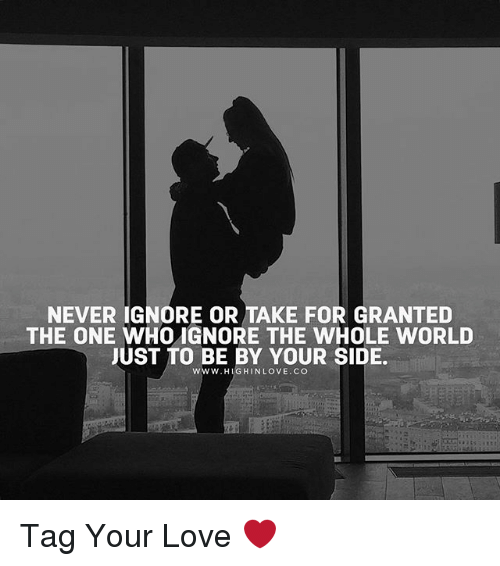 For Granted: NEVER IGNORE OR TAKE FOR GRANTED  THE ONE WHOIGNORE THE WHOLE WORLD  JUST TO BE BY YOUR SIDE.  WWW.HIG HIN LOVE. CO Tag Your Love ❤️