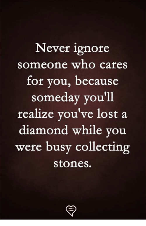Becaus: Never ignore  someone who cares  for vou, becaus  someday you'll  realize you've lost a  diamond while you  were busy collecting  stones.