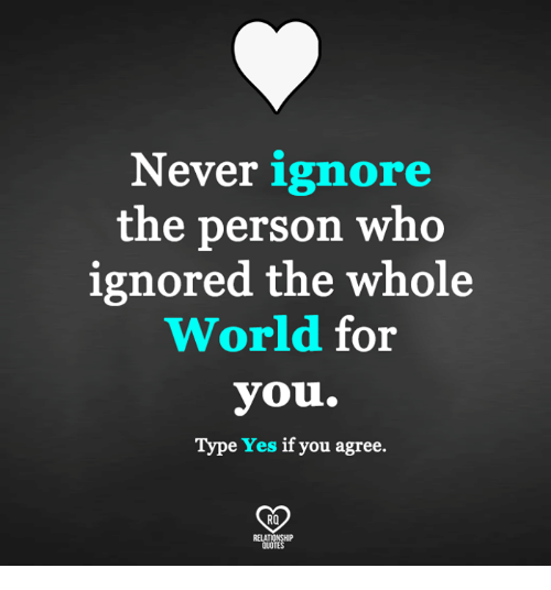 Relatables: Never ignore  the person who  ignored the whole  World for  you.  Type Yes if you agree.  RO  RELAT  QUOT